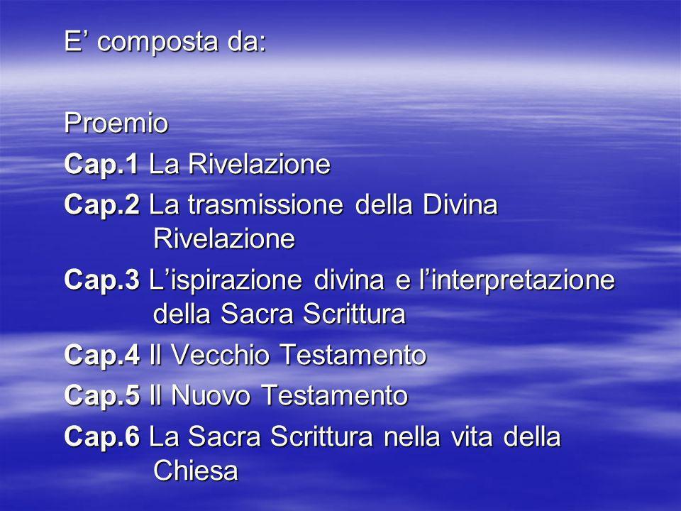 E composta da: Proemio Cap.1 La Rivelazione Cap.2 La trasmissione della Divina Rivelazione Cap.3 Lispirazione divina e linterpretazione della Sacra Sc