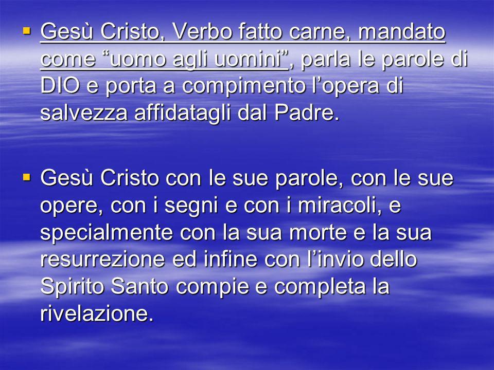 Gesù Cristo, Verbo fatto carne, mandato come uomo agli uomini, parla le parole di DIO e porta a compimento lopera di salvezza affidatagli dal Padre. G