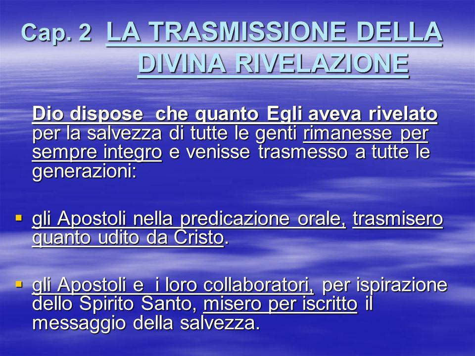 Cap. 2 LA TRASMISSIONE DELLA DIVINA RIVELAZIONE Dio dispose che quanto Egli aveva rivelato per la salvezza di tutte le genti rimanesse per sempre inte