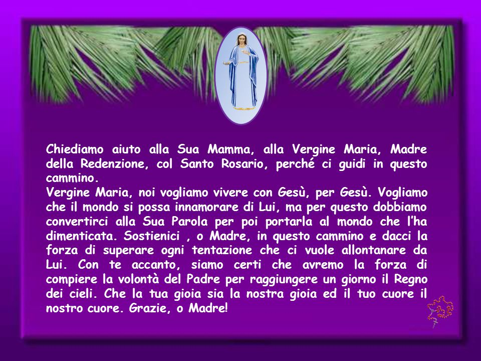 Chiediamo aiuto alla Sua Mamma, alla Vergine Maria, Madre della Redenzione, col Santo Rosario, perché ci guidi in questo cammino.