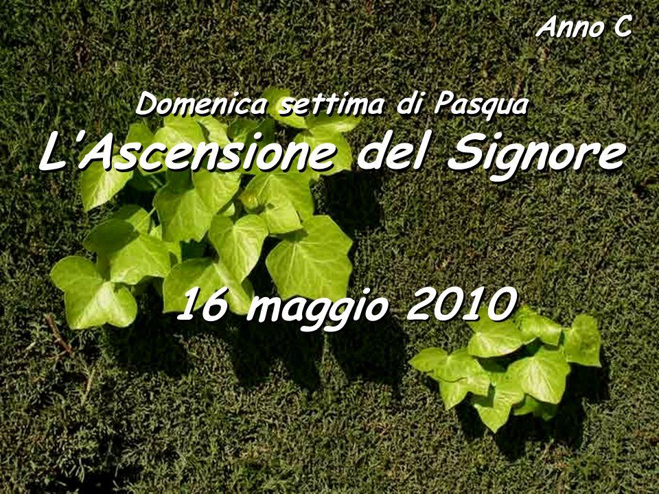 Anno C Domenica settima di Pasqua LAscensione del Signore Domenica settima di Pasqua LAscensione del Signore 16 maggio 2010