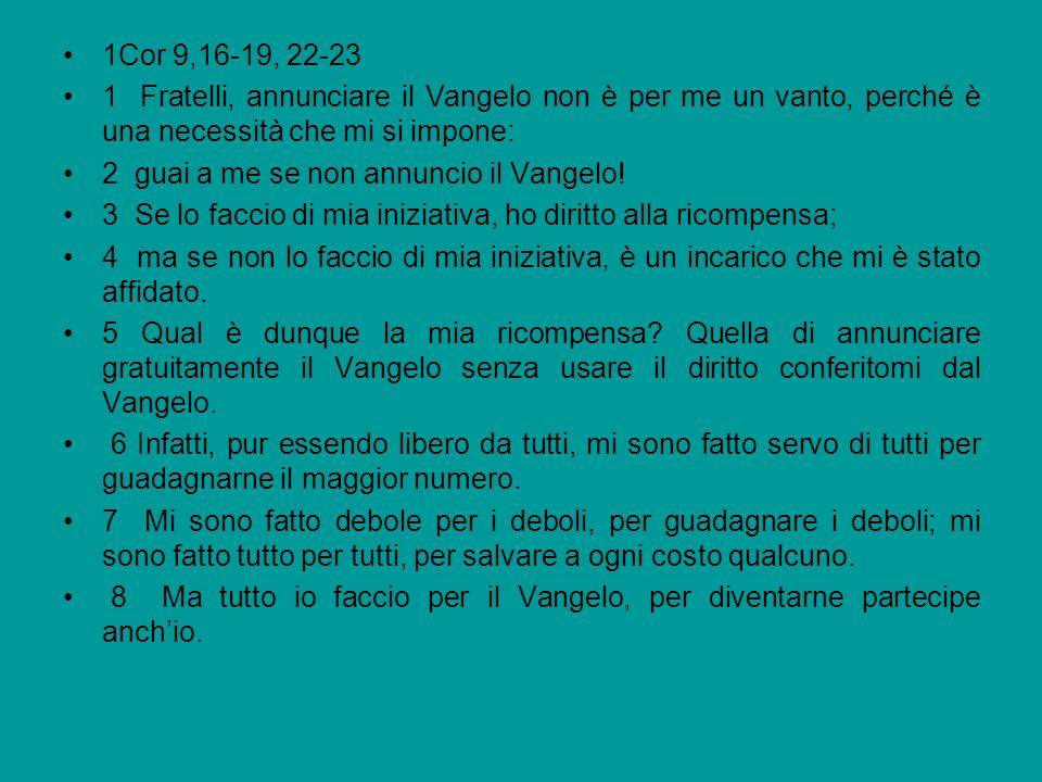 1Cor 9,16-19, 22-23 1 Fratelli, annunciare il Vangelo non è per me un vanto, perché è una necessità che mi si impone: 2 guai a me se non annuncio il V