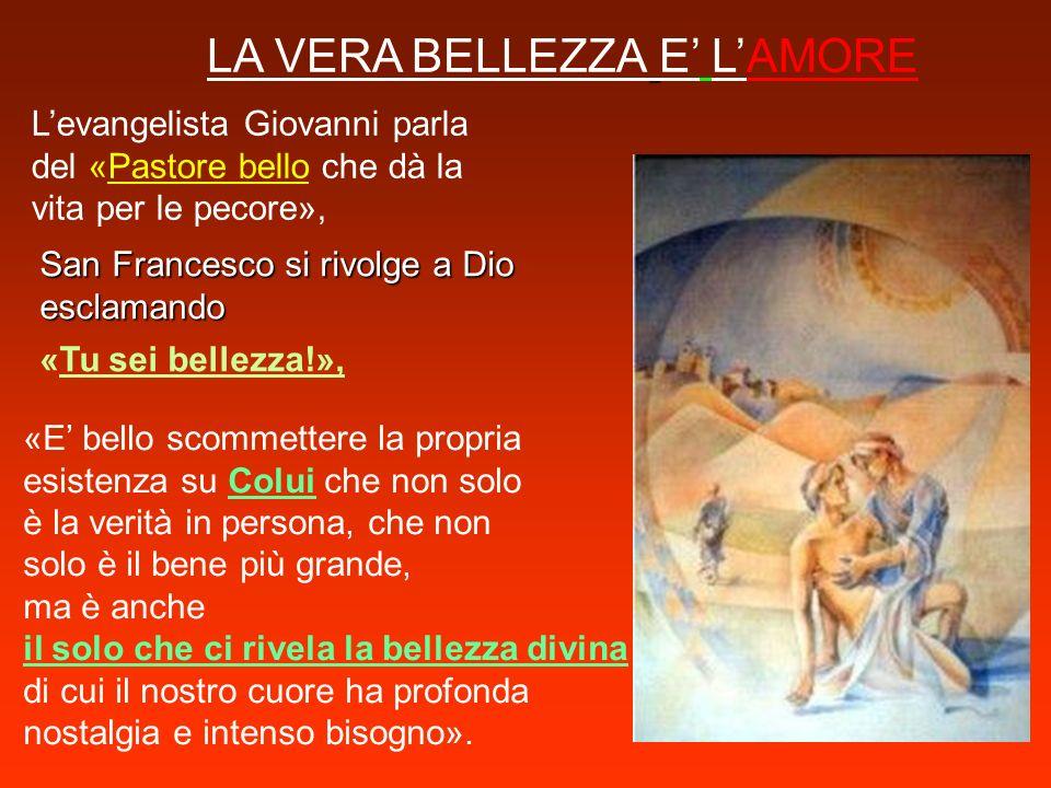 LA VERA BELLEZZA E LAMORE Levangelista Giovanni parla del «Pastore bello che dà la vita per le pecore», San Francesco si rivolge a Dio esclamando «Tu