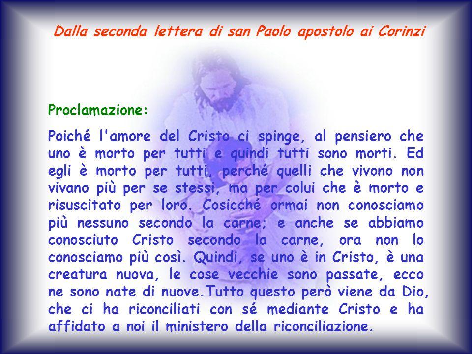 Proclamazione: Poiché l'amore del Cristo ci spinge, al pensiero che uno è morto per tutti e quindi tutti sono morti. Ed egli è morto per tutti, perché