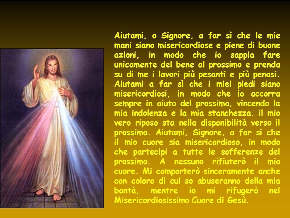 Aiutami, o Signore, a far sì che le mie mani siano misericordiose e piene di buone azioni, in modo che io sappia fare unicamente del bene al prossimo
