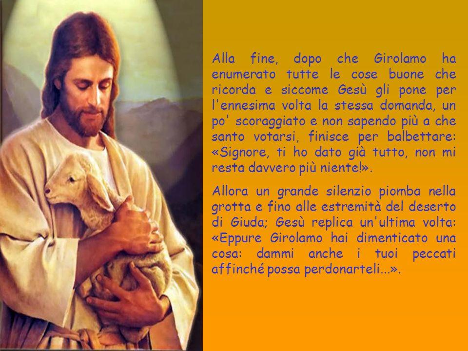 Alla fine, dopo che Girolamo ha enumerato tutte le cose buone che ricorda e siccome Gesù gli pone per l'ennesima volta la stessa domanda, un po' scora