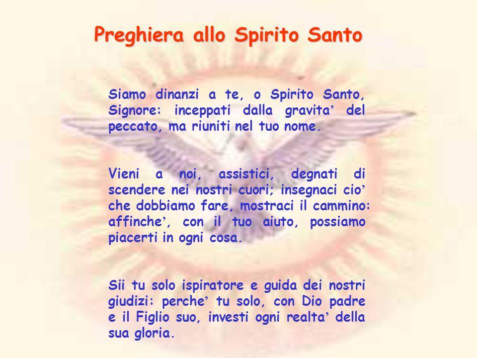 Preghiera allo Spirito Santo Siamo dinanzi a te, o Spirito Santo, Signore: inceppati dalla gravita del peccato, ma riuniti nel tuo nome. Vieni a noi,
