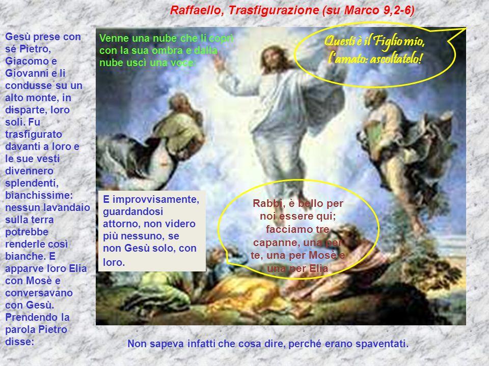 Raffaello, Trasfigurazione (su Marco 9,2-6) Rabbì, è bello per noi essere qui; facciamo tre capanne, una per te, una per Mosè e una per Elia Gesù pres