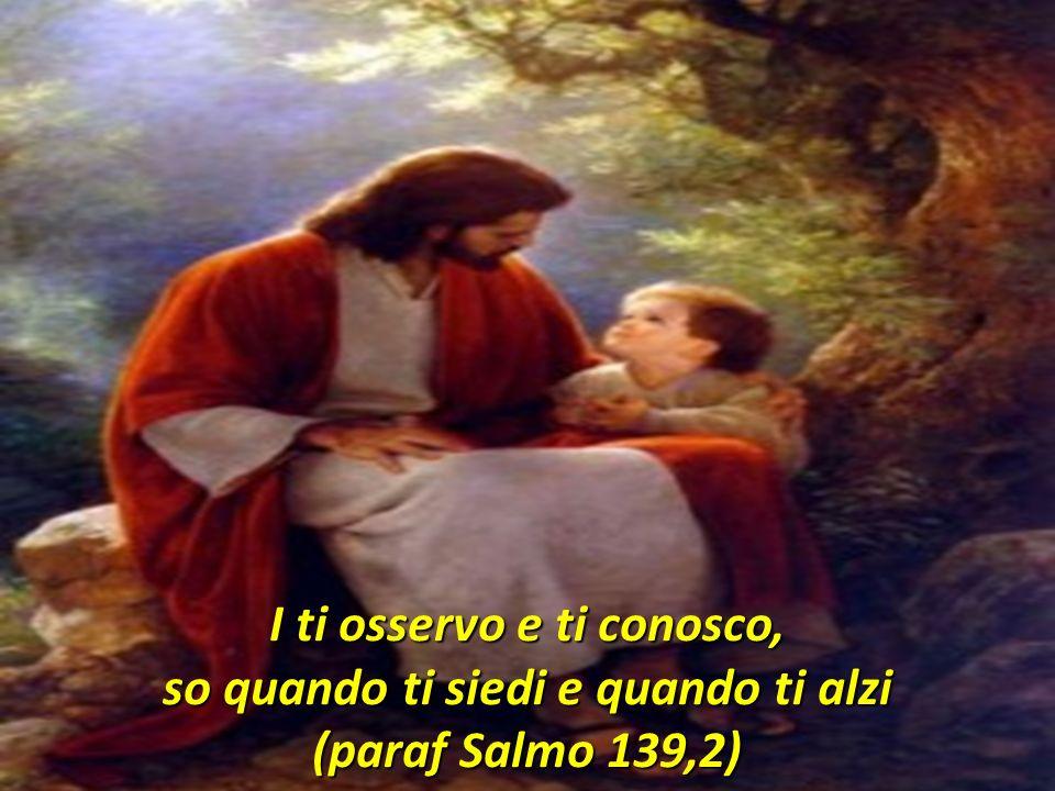 I ti osservo e ti conosco, so quando ti siedi e quando ti alzi (paraf Salmo 139,2)