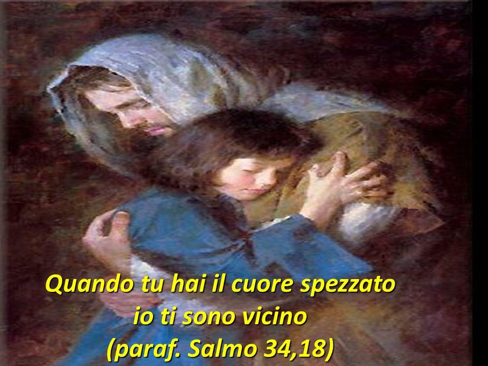 Quando tu hai il cuore spezzato io ti sono vicino (paraf. Salmo 34,18)