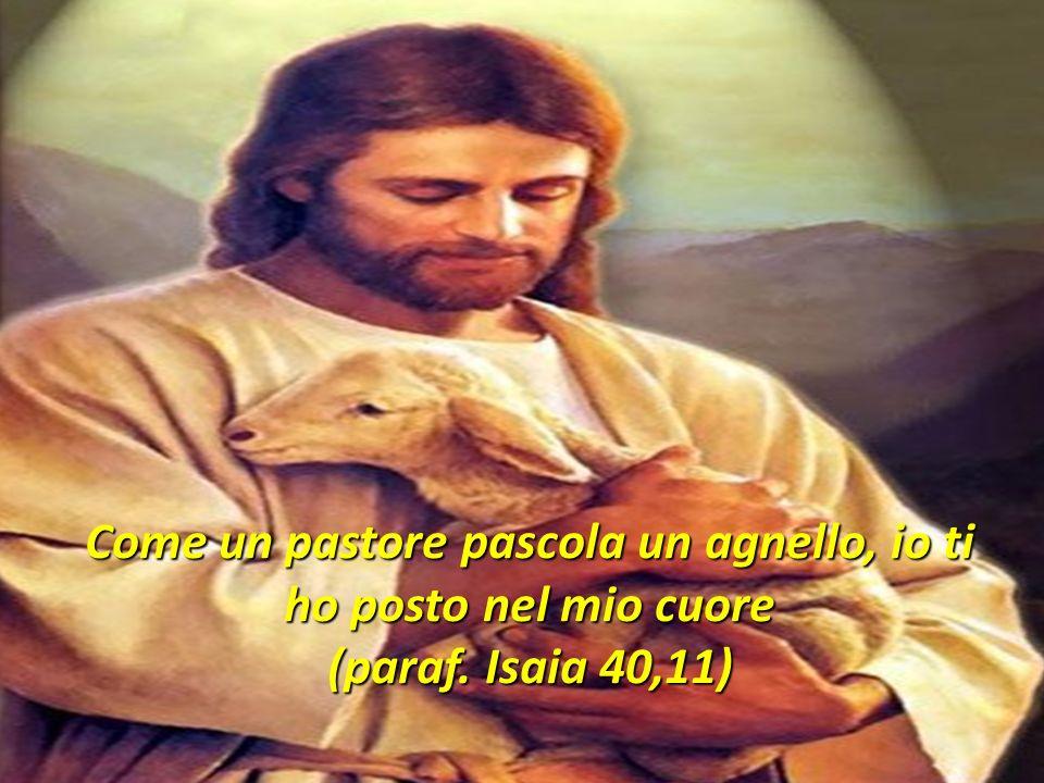 Come un pastore pascola un agnello, io ti ho posto nel mio cuore (paraf. Isaia 40,11)