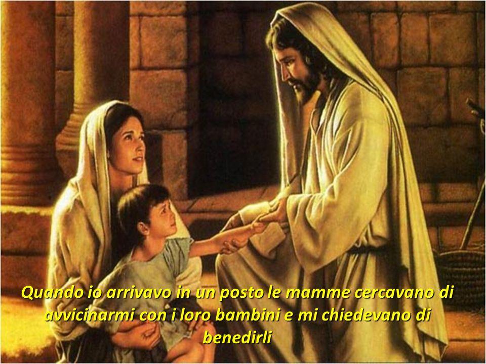 Quando io arrivavo in un posto le mamme cercavano di avvicinarmi con i loro bambini e mi chiedevano di benedirli