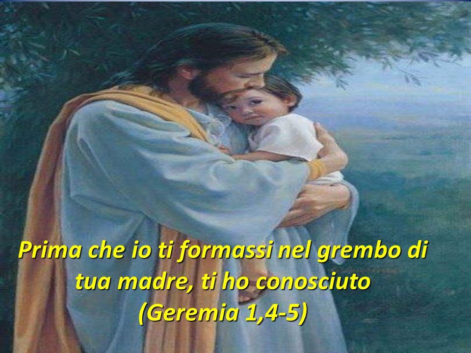 Prima che io ti formassi nel grembo di tua madre, ti ho conosciuto (Geremia 1,4-5)