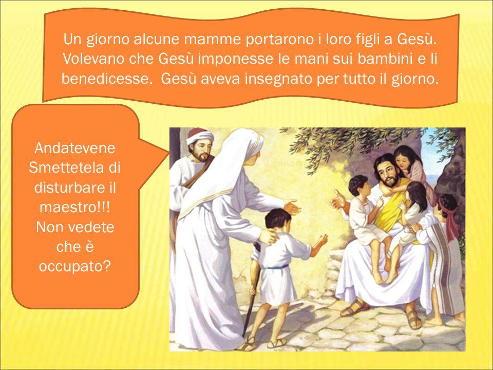Un giorno alcune mamme portarono i loro figli a Gesù. Volevano che Gesù imponesse le mani sui bambini e li benedicesse. Gesù aveva insegnato per tutto