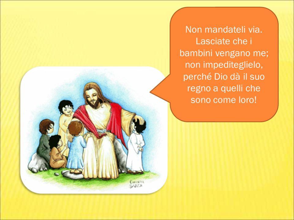 Non mandateli via. Lasciate che i bambini vengano me; non impediteglielo, perché Dio dà il suo regno a quelli che sono come loro!