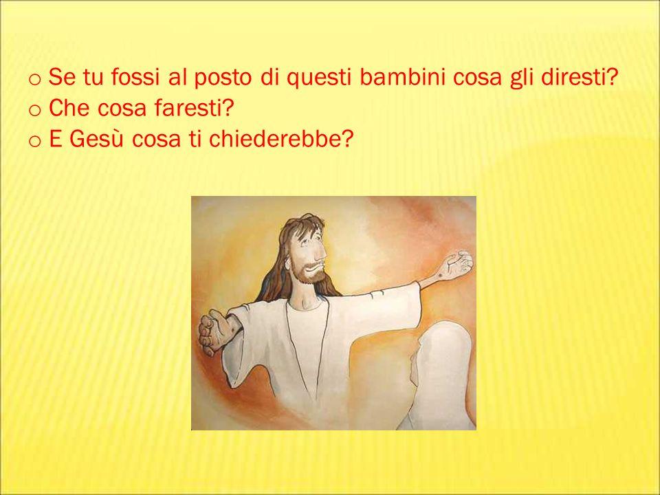 o Se tu fossi al posto di questi bambini cosa gli diresti? o Che cosa faresti? o E Gesù cosa ti chiederebbe?