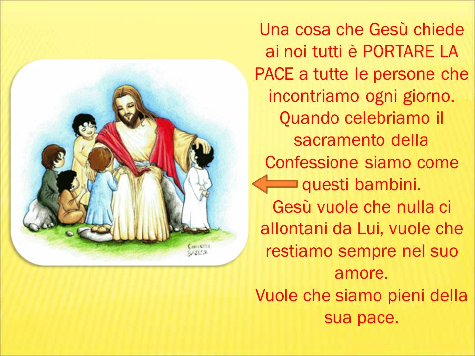 Una cosa che Gesù chiede ai noi tutti è PORTARE LA PACE a tutte le persone che incontriamo ogni giorno. Quando celebriamo il sacramento della Confessi