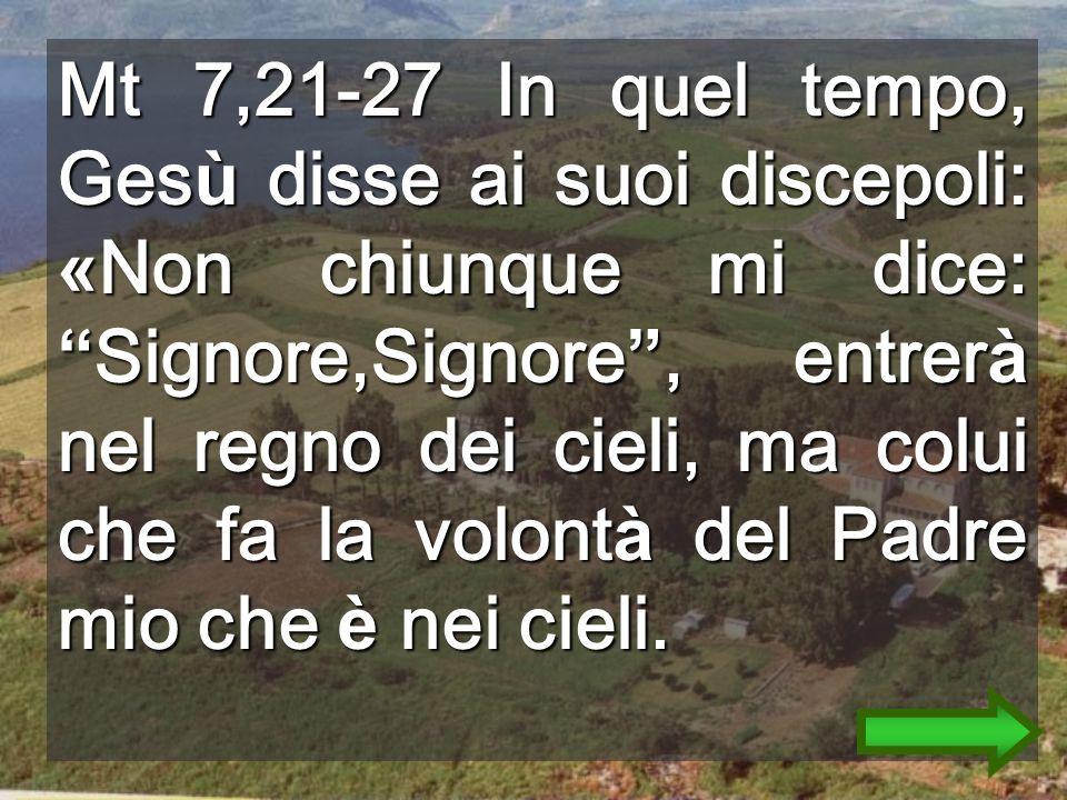 Mt 7,21-27 In quel tempo, Ges ù disse ai suoi discepoli: « Non chiunque mi dice: Signore,Signore, entrer à nel regno dei cieli, ma colui che fa la volont à del Padre mio che è nei cieli.