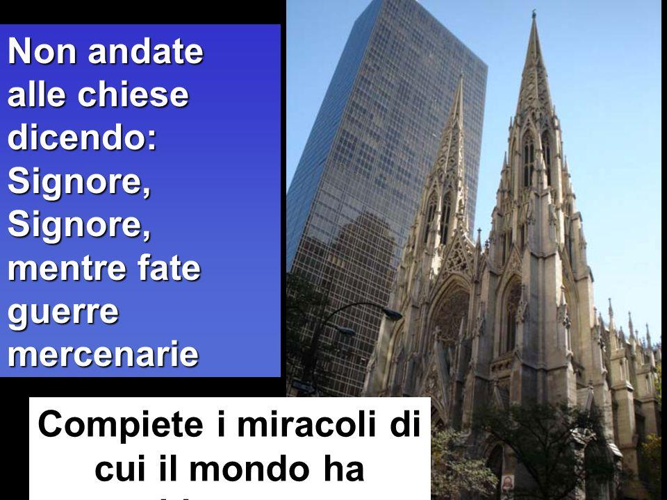 Compiete i miracoli di cui il mondo ha bisogno Non andate alle chiese dicendo: Signore, Signore, mentre fate guerre mercenarie