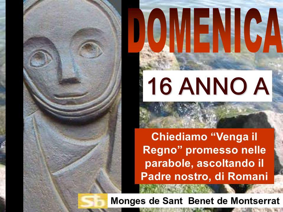 Chiediamo Venga il Regno promesso nelle parabole, ascoltando il Padre nostro, di Romani Monges de Sant Benet de Montserrat 16 ANNO A