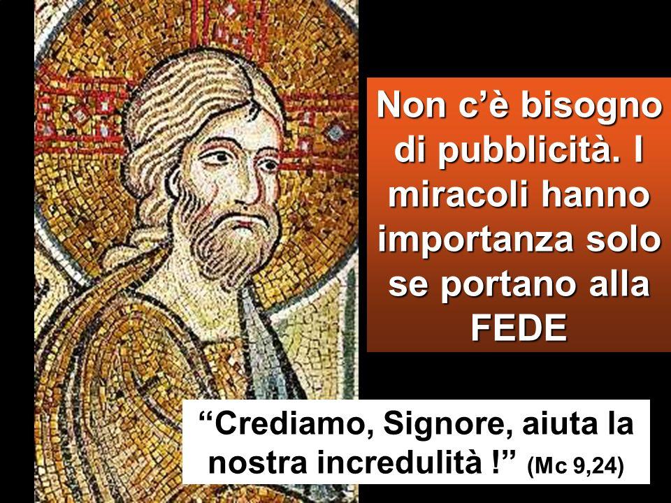 Non cè bisogno di pubblicità. I miracoli hanno importanza solo se portano alla FEDE Crediamo, Signore, aiuta la nostra incredulità ! (Mc 9,24)