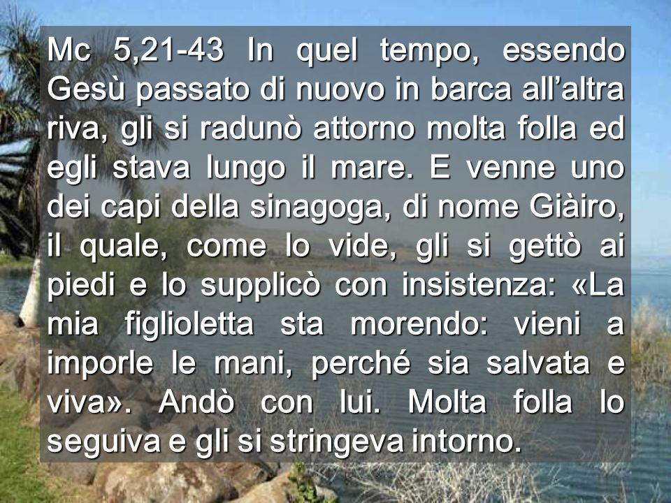 Mc 5,21-43 In quel tempo, essendo Gesù passato di nuovo in barca allaltra riva, gli si radunò attorno molta folla ed egli stava lungo il mare. E venne