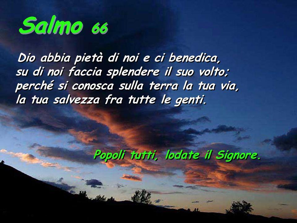 Salmo 66 Dio abbia pietà di noi e ci benedica, su di noi faccia splendere il suo volto; perché si conosca sulla terra la tua via, la tua salvezza fra tutte le genti.
