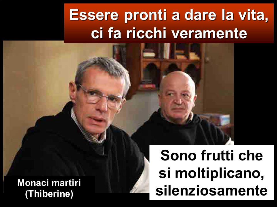 Essere pronti a dare la vita, ci fa ricchi veramente Sono frutti che si moltiplicano, silenziosamente Monaci martiri (Thiberine)