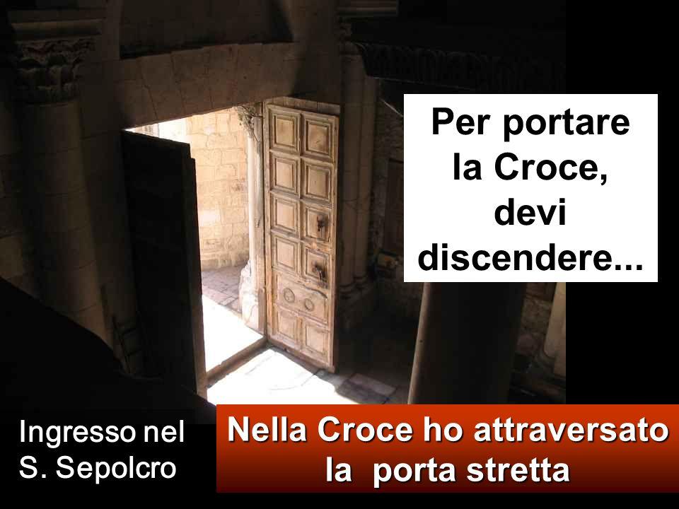 Nella Croce ho attraversato la porta stretta Per portare la Croce, devi discendere...