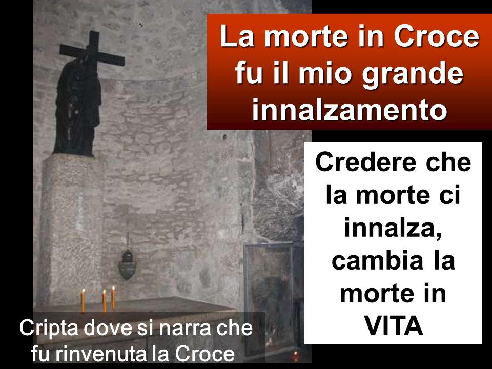 La morte in Croce fu il mio grande innalzamento Credere che la morte ci innalza, cambia la morte in VITA Cripta dove si narra che fu rinvenuta la Croce
