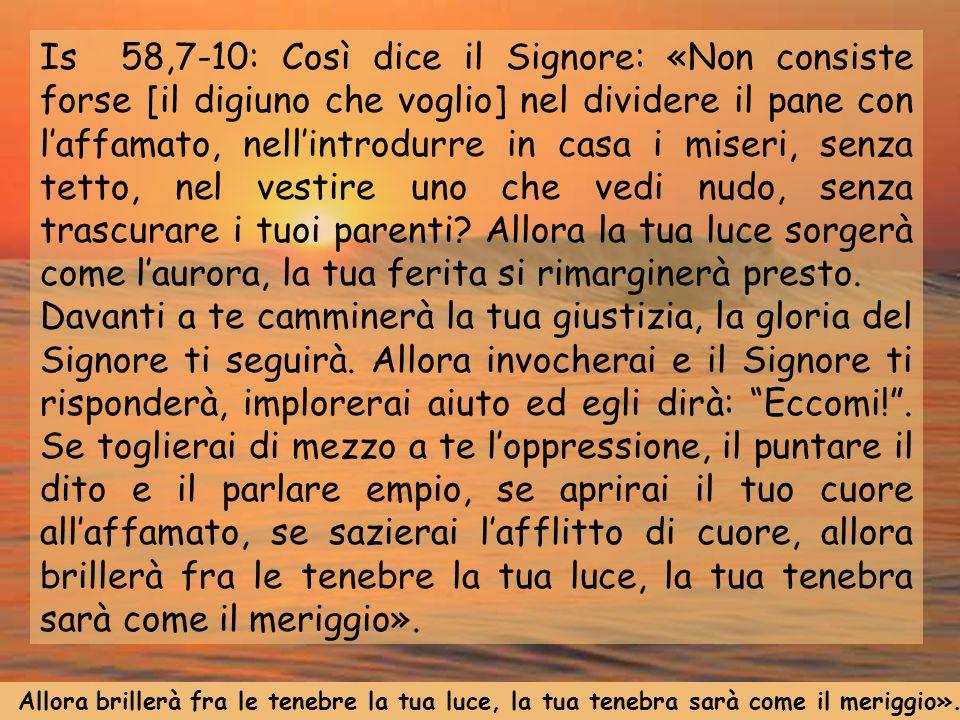 Is 58,7-10: Così dice il Signore: «Non consiste forse [il digiuno che voglio] nel dividere il pane con laffamato, nellintrodurre in casa i miseri, sen