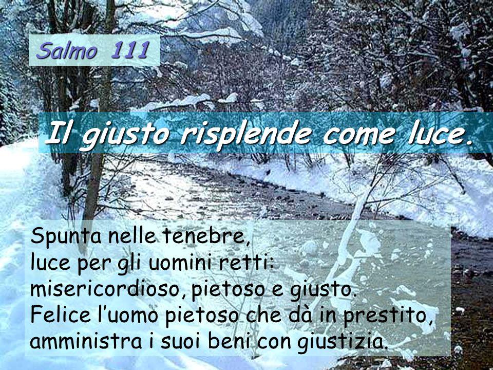 Salmo 111 Spunta nelle tenebre, luce per gli uomini retti: misericordioso, pietoso e giusto. Felice luomo pietoso che dà in prestito, amministra i suo