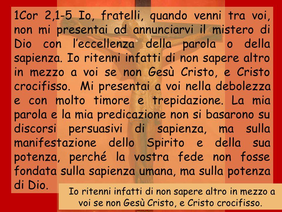 1Cor 2,1-5 Io, fratelli, quando venni tra voi, non mi presentai ad annunciarvi il mistero di Dio con leccellenza della parola o della sapienza. Io rit