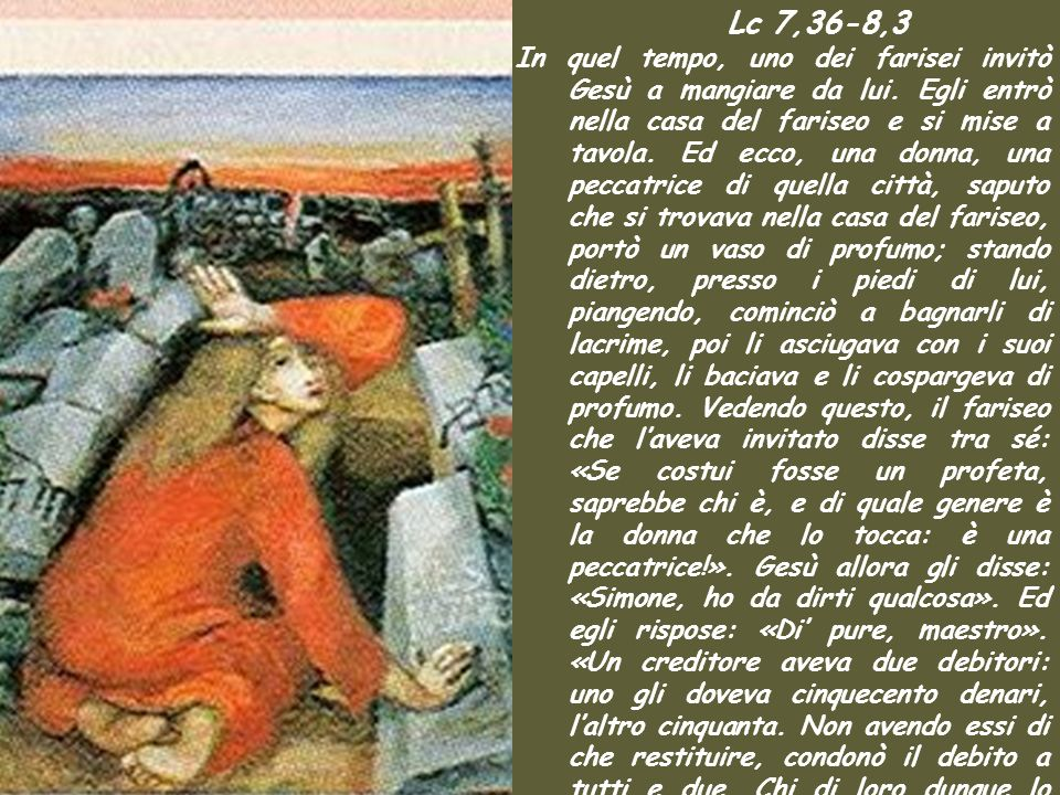 Lc 7,36-8,3 In quel tempo, uno dei farisei invitò Gesù a mangiare da lui.