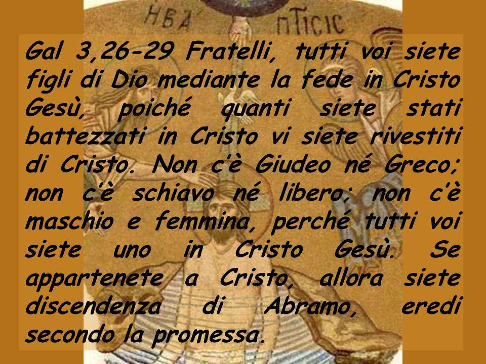Gal 3,26-29 Fratelli, tutti voi siete figli di Dio mediante la fede in Cristo Gesù, poiché quanti siete stati battezzati in Cristo vi siete rivestiti
