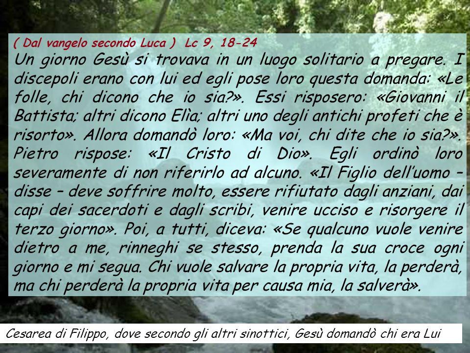 Cesarea di Filippo, dove secondo gli altri sinottici, Gesù domandò chi era Lui ( Dal vangelo secondo Luca ) Lc 9, 18-24 Un giorno Gesù si trovava in u