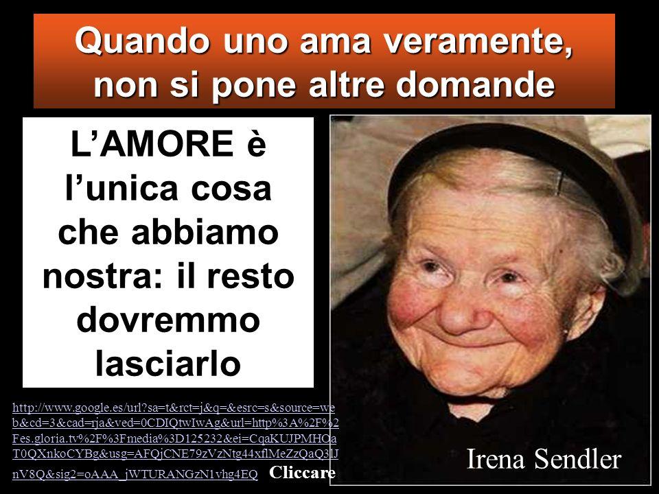 Quando uno ama veramente, non si pone altre domande LAMORE è lunica cosa che abbiamo nostra: il resto dovremmo lasciarlo Irena Sendler http://www.goog