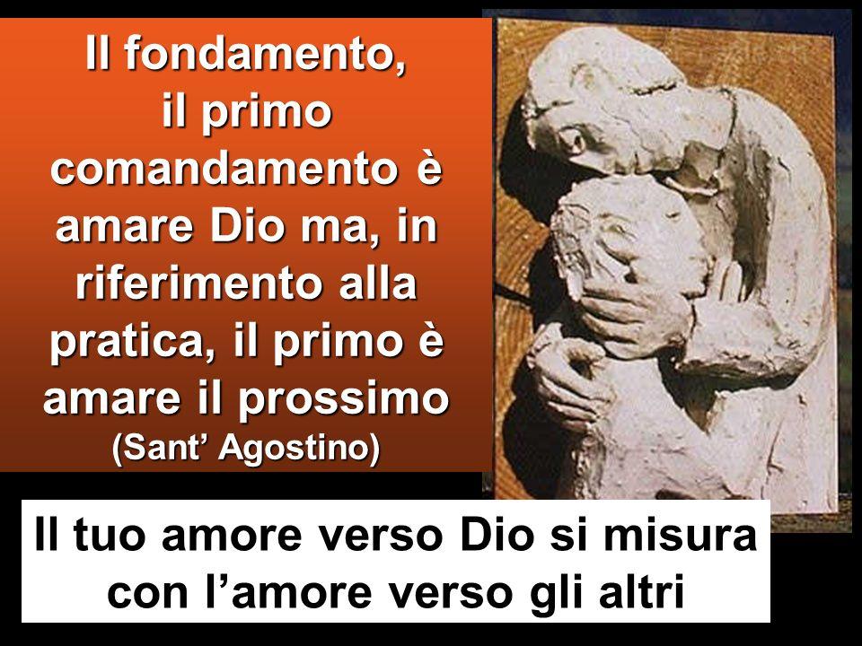 Il fondamento, il primo comandamento è amare Dio ma, in riferimento alla pratica, il primo è amare il prossimo (Sant Agostino) Il tuo amore verso Dio