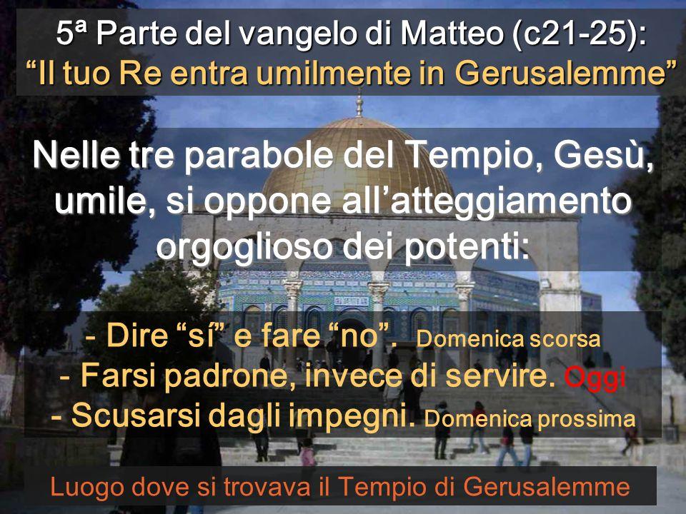 5ª Parte del vangelo di Matteo (c21-25): Il tuo Re entra umilmente in Gerusalemme Luogo dove si trovava il Tempio di Gerusalemme Nelle tre parabole de