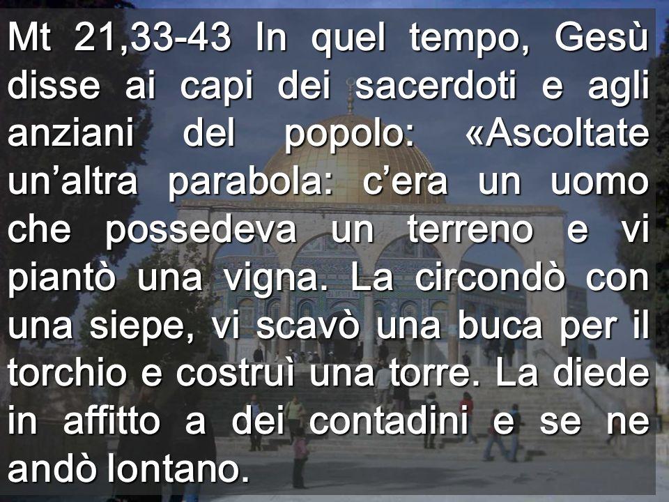 Mt 21,33-43 In quel tempo, Gesù disse ai capi dei sacerdoti e agli anziani del popolo: «Ascoltate unaltra parabola: cera un uomo che possedeva un terr