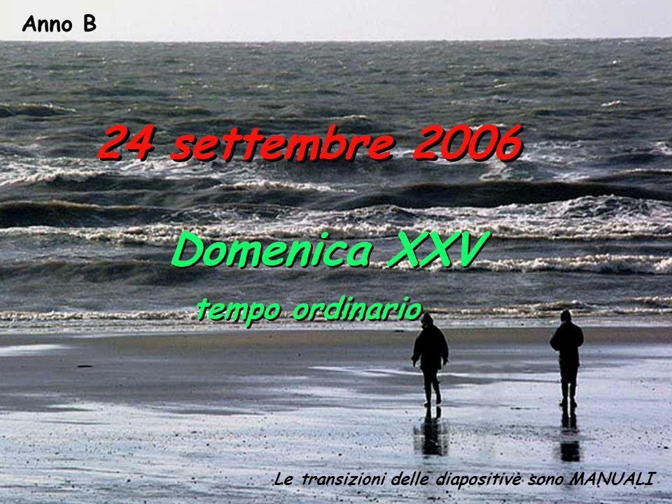 Anno B Le transizioni delle diapositive sono MANUALI 24 settembre 2006 Domenica XXV tempo ordinario Domenica XXV tempo ordinario