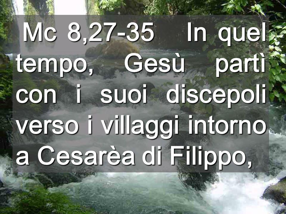 Mc 8,27-35 In quel tempo, Gesù partì con i suoi discepoli verso i villaggi intorno a Cesarèa di Filippo, Mc 8,27-35 In quel tempo, Gesù partì con i suoi discepoli verso i villaggi intorno a Cesarèa di Filippo,