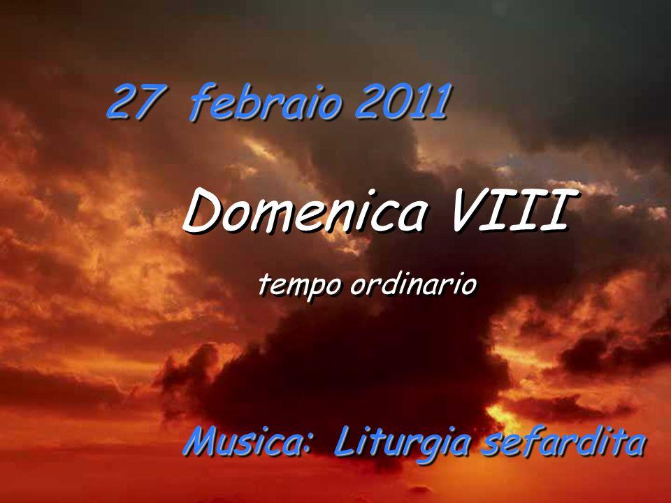 27 febraio 2011 Domenica VIII tempo ordinario Domenica VIII tempo ordinario Musica: Liturgia sefardita