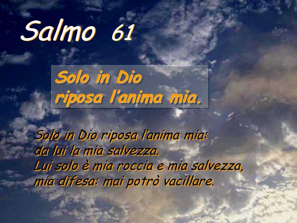 Salmo 61 Solo in Dio riposa lanima mia. Solo in Dio riposa lanima mia. Solo in Dio riposa lanima mia: da lui la mia salvezza. Lui solo è mia roccia e