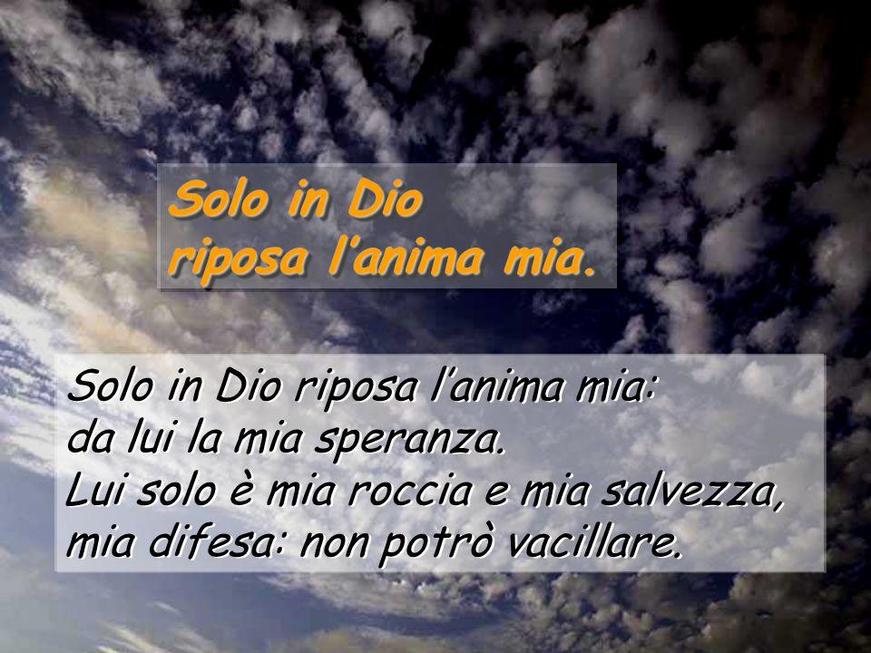 Solo in Dio riposa lanima mia: da lui la mia speranza. Lui solo è mia roccia e mia salvezza, mia difesa: non potrò vacillare. Solo in Dio riposa lanim