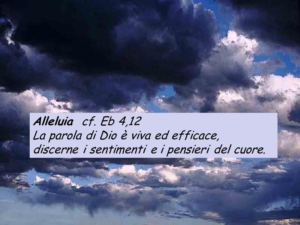Alleluia cf. Eb 4,12 La parola di Dio è viva ed efficace, discerne i sentimenti e i pensieri del cuore.