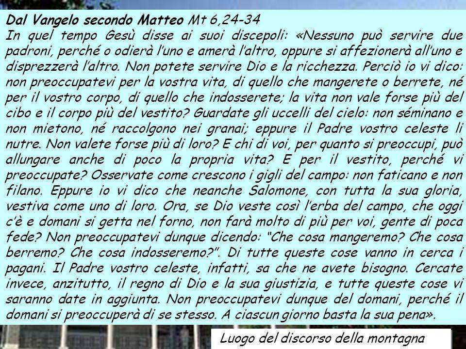 Luogo del discorso della montagna Dal Vangelo secondo Matteo Mt 6,24-34 In quel tempo Gesù disse ai suoi discepoli: «Nessuno può servire due padroni,