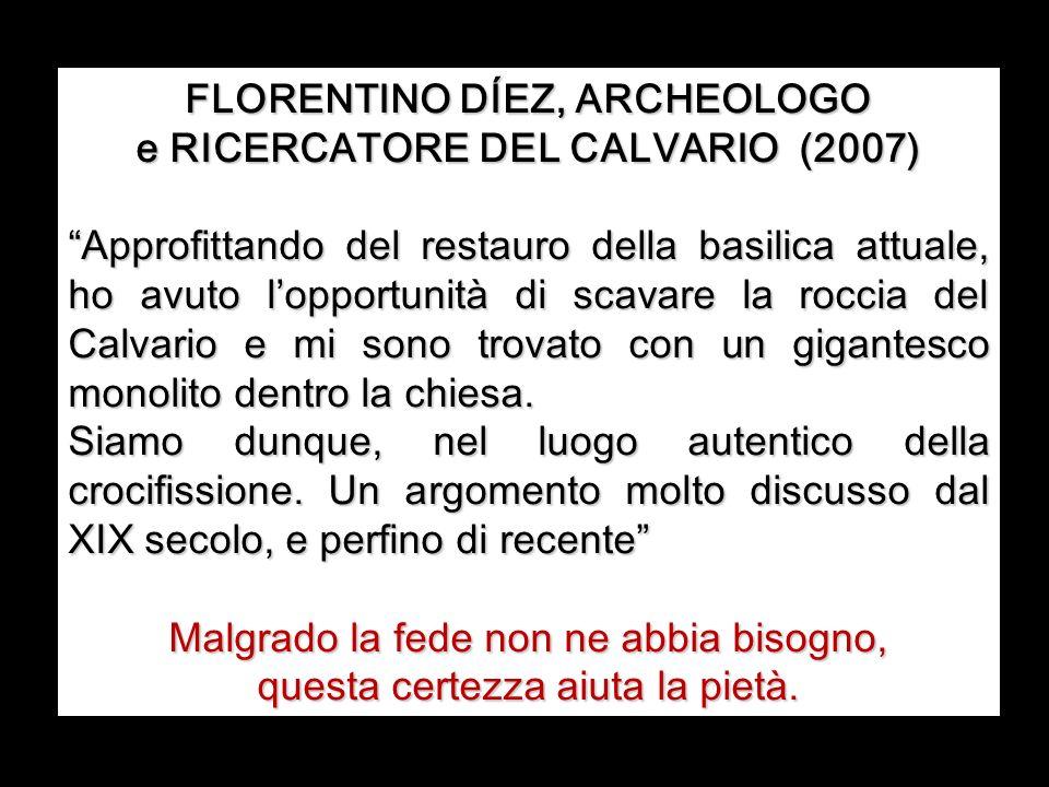 FLORENTINO DÍEZ, ARCHEOLOGO e RICERCATORE DEL CALVARIO (2007) Approfittando del restauro della basilica attuale, ho avuto lopportunità di scavare la roccia del Calvario e mi sono trovato con un gigantesco monolito dentro la chiesa.