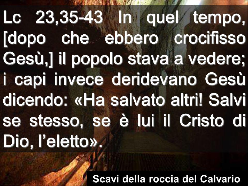 Lc 23,35-43 In quel tempo, [dopo che ebbero crocifisso Gesù,] il popolo stava a vedere; i capi invece deridevano Gesù dicendo: «Ha salvato altri.