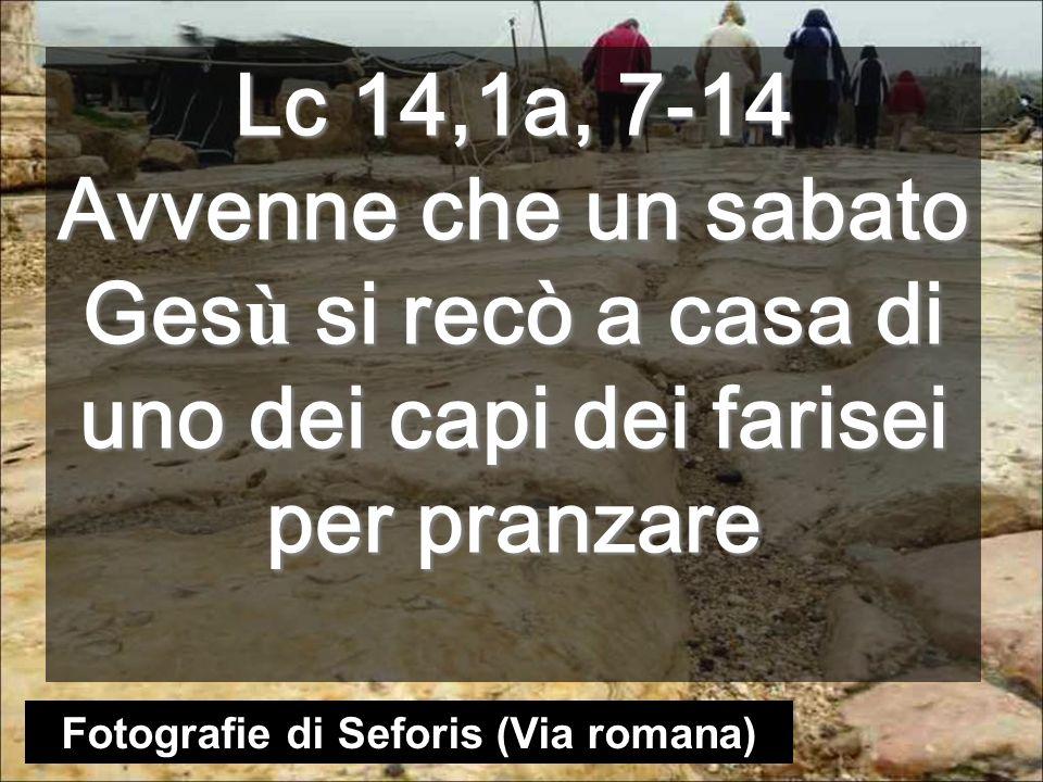Lc 14,1a, 7-14 Avvenne che un sabato Ges ù si recò a casa di uno dei capi dei farisei per pranzare Fotografie di Seforis (Via romana)